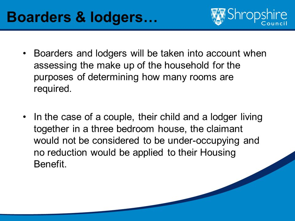 Boarders and lodgers will be taken into account when assessing the make up of the household for the purposes of determining how many rooms are required.