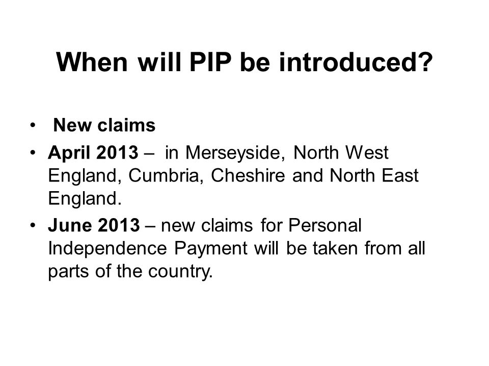 When will PIP be introduced? New claims April 2013 – in Merseyside, North West England, Cumbria, Cheshire and North East England. June 2013 – new clai