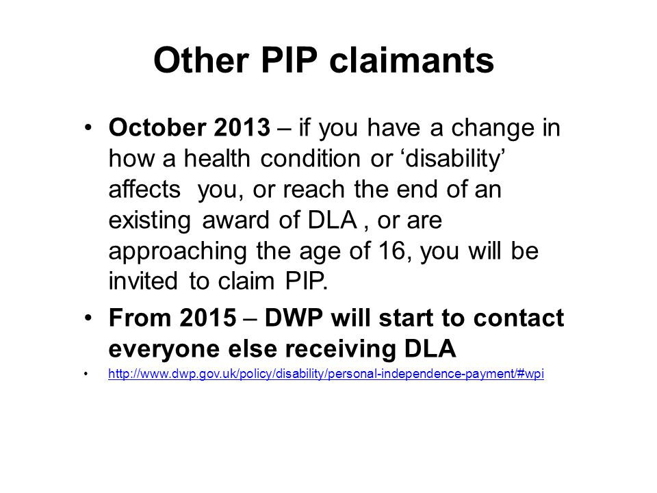 Other PIP claimants October 2013 – if you have a change in how a health condition or 'disability' affects you, or reach the end of an existing award o