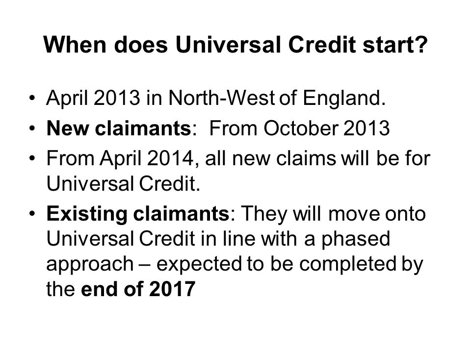 When does Universal Credit start? April 2013 in North-West of England. New claimants: From October 2013 From April 2014, all new claims will be for Un