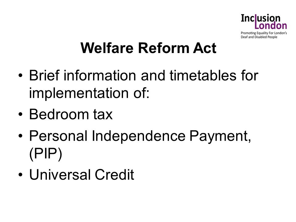 Welfare Reform Act Brief information and timetables for implementation of: Bedroom tax Personal Independence Payment, (PIP) Universal Credit