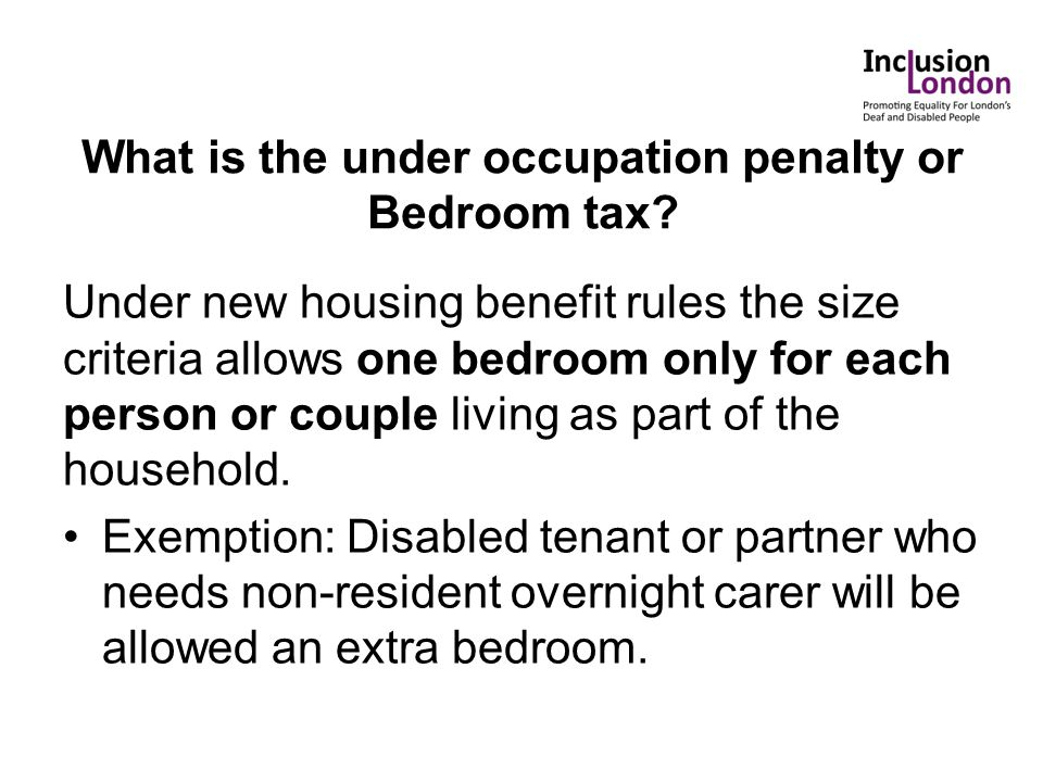 What is the under occupation penalty or Bedroom tax? Under new housing benefit rules the size criteria allows one bedroom only for each person or coup