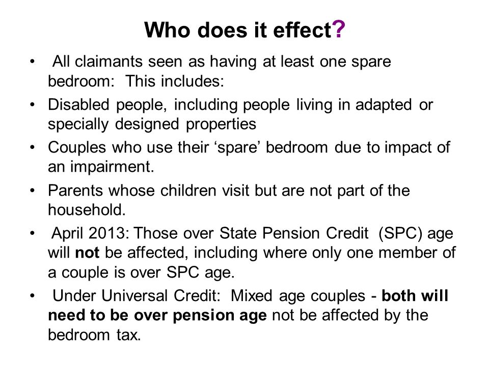 Who does it effect ? All claimants seen as having at least one spare bedroom: This includes: Disabled people, including people living in adapted or sp