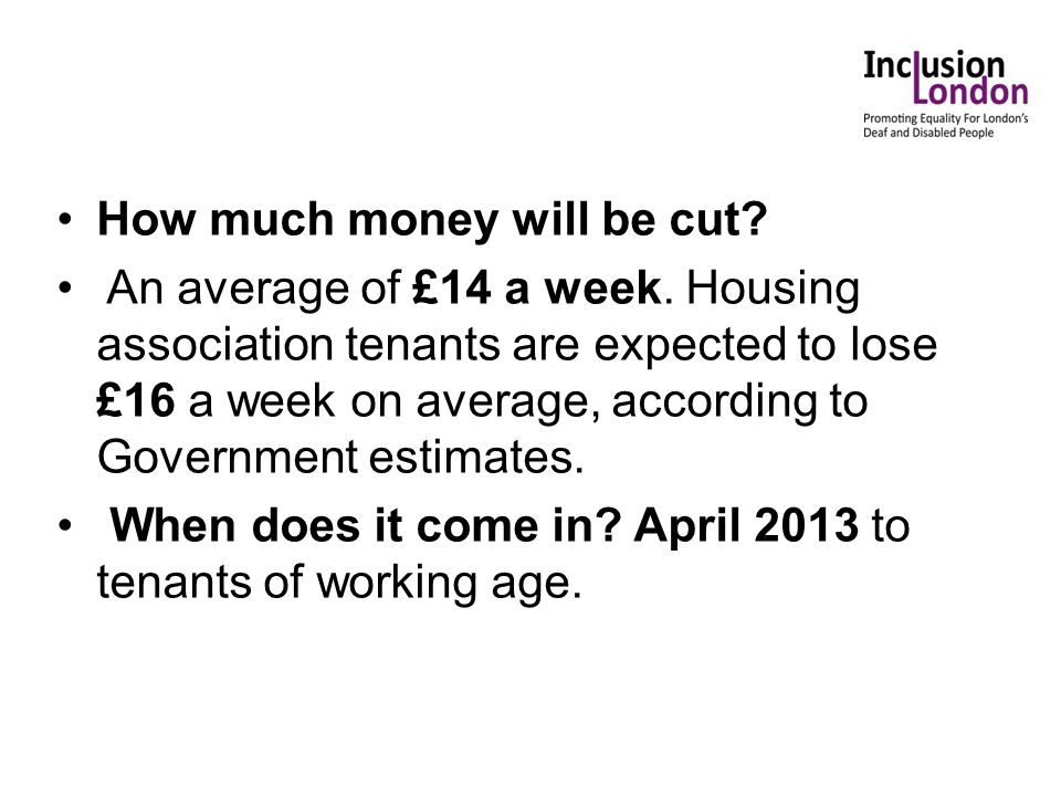 How much money will be cut? An average of £14 a week. Housing association tenants are expected to lose £16 a week on average, according to Government