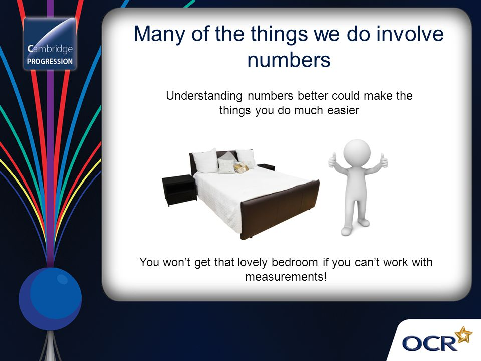 Many of the things we do involve numbers Understanding numbers better could make the things you do much easier You won't get that lovely bedroom if you can't work with measurements!