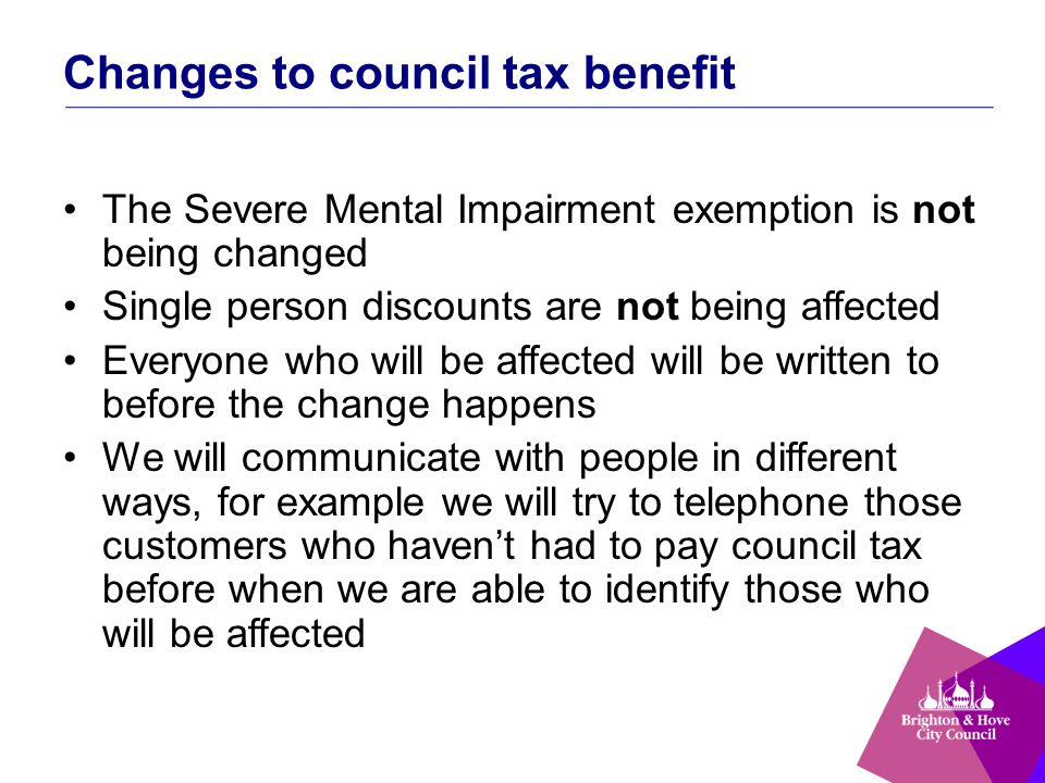 Changes to council tax benefit The Severe Mental Impairment exemption is not being changed Single person discounts are not being affected Everyone who will be affected will be written to before the change happens We will communicate with people in different ways, for example we will try to telephone those customers who haven't had to pay council tax before when we are able to identify those who will be affected