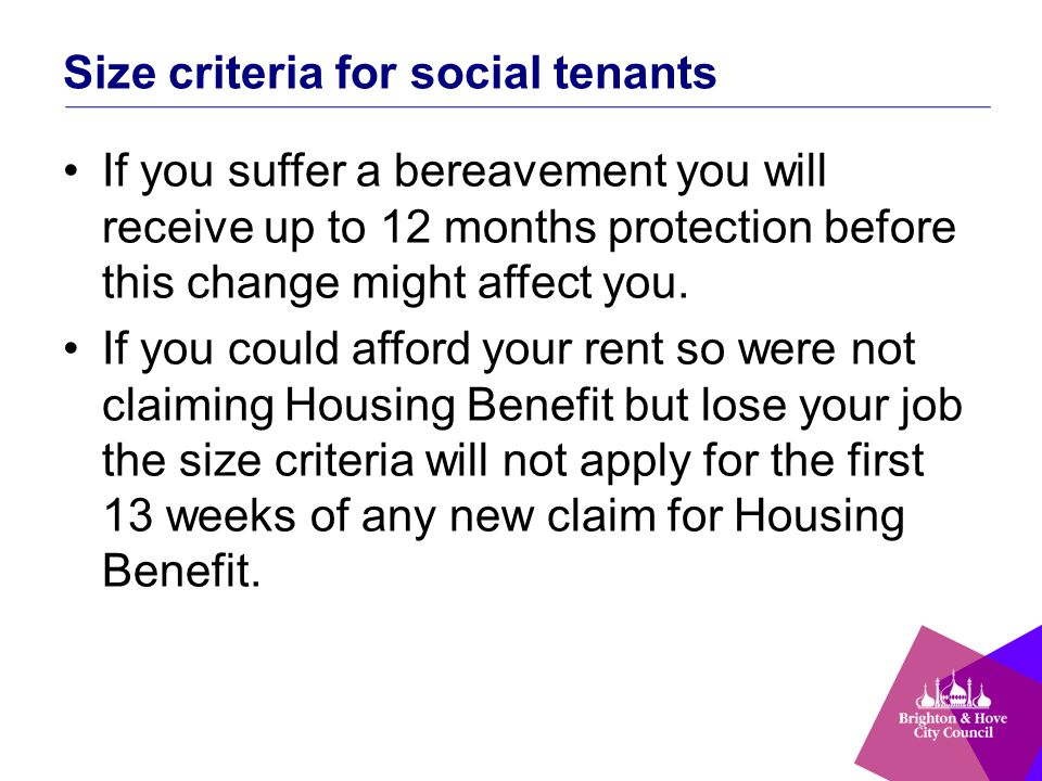 Size criteria for social tenants If you suffer a bereavement you will receive up to 12 months protection before this change might affect you.