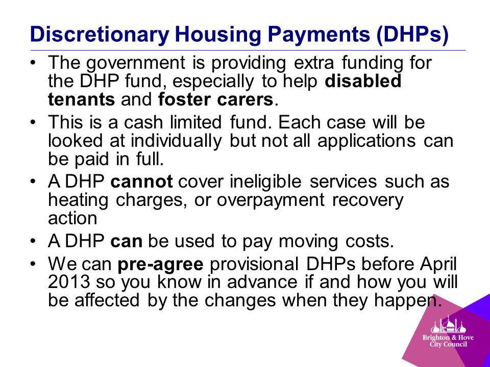 Discretionary Housing Payments (DHPs) The government is providing extra funding for the DHP fund, especially to help disabled tenants and foster carers.
