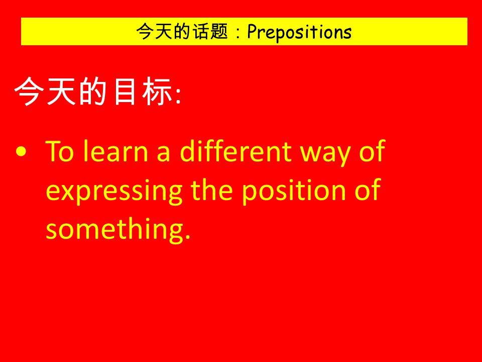 今天的目标 : To learn a different way of expressing the position of something. 今天的话题: Prepositions
