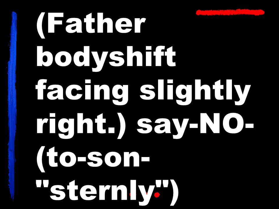 (Father bodyshift facing slightly right.) say-NO- (to-son- sternly )