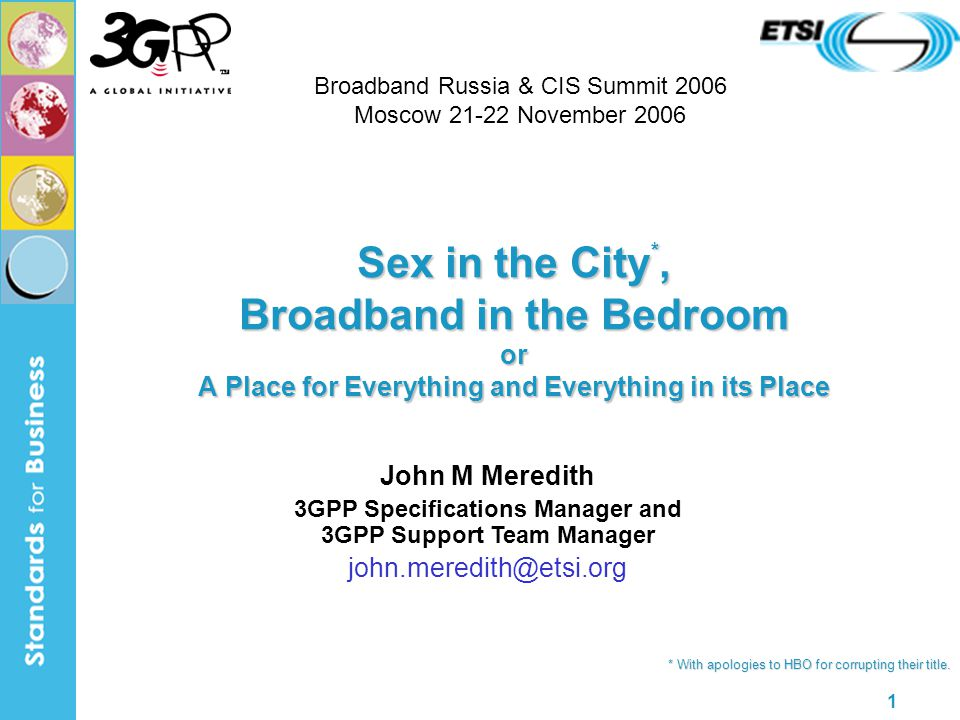 1 Sex in the City *, Broadband in the Bedroom or A Place for Everything and Everything in its Place John M Meredith 3GPP Specifications Manager and 3GPP Support Team Manager john.meredith@etsi.org * With apologies to HBO for corrupting their title.