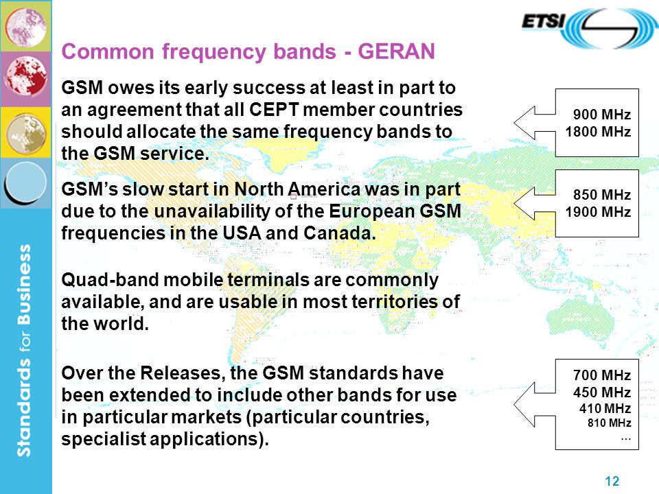 12 Common frequency bands - GERAN GSM owes its early success at least in part to an agreement that all CEPT member countries should allocate the same frequency bands to the GSM service.