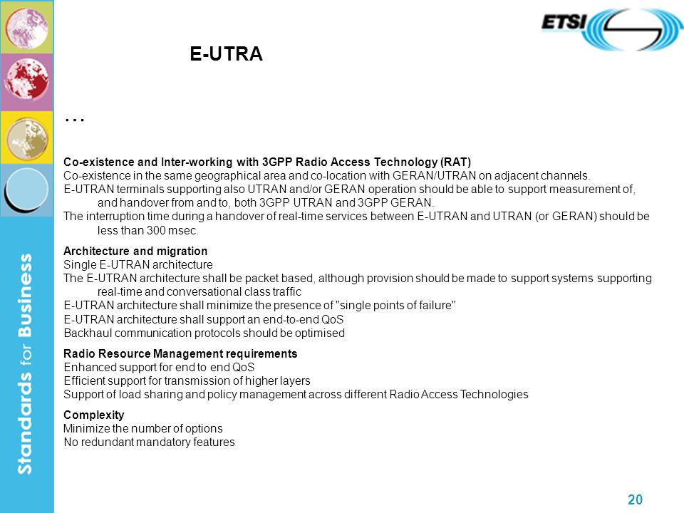 20 E-UTRA … Co-existence and Inter-working with 3GPP Radio Access Technology (RAT) Co-existence in the same geographical area and co-location with GERAN/UTRAN on adjacent channels.