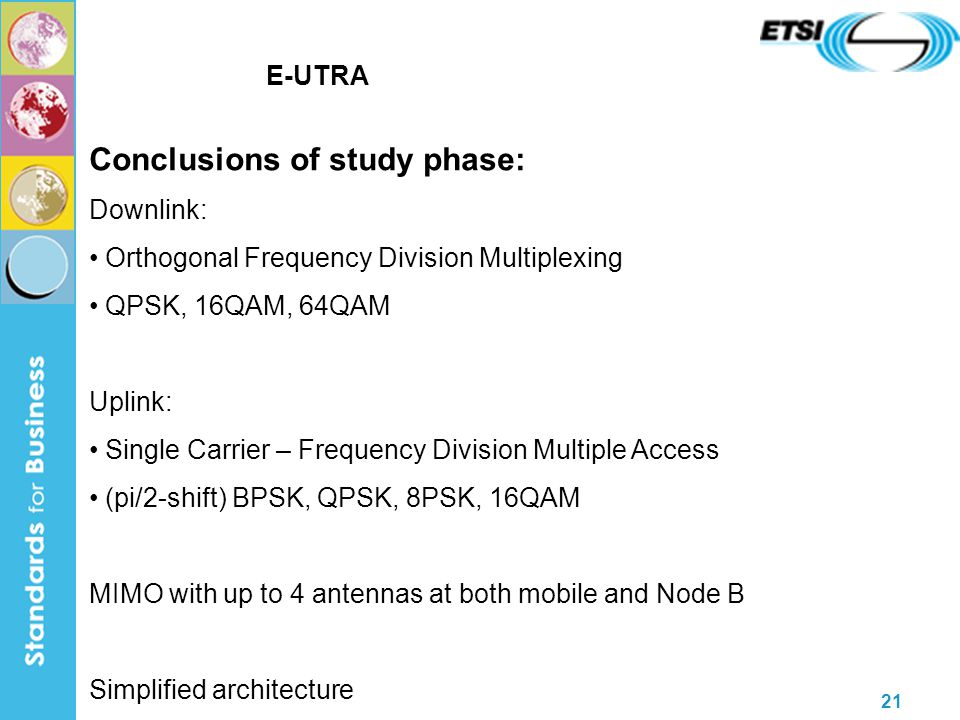 21 E-UTRA Conclusions of study phase: Downlink: Orthogonal Frequency Division Multiplexing QPSK, 16QAM, 64QAM Uplink: Single Carrier – Frequency Division Multiple Access (pi/2-shift) BPSK, QPSK, 8PSK, 16QAM MIMO with up to 4 antennas at both mobile and Node B Simplified architecture