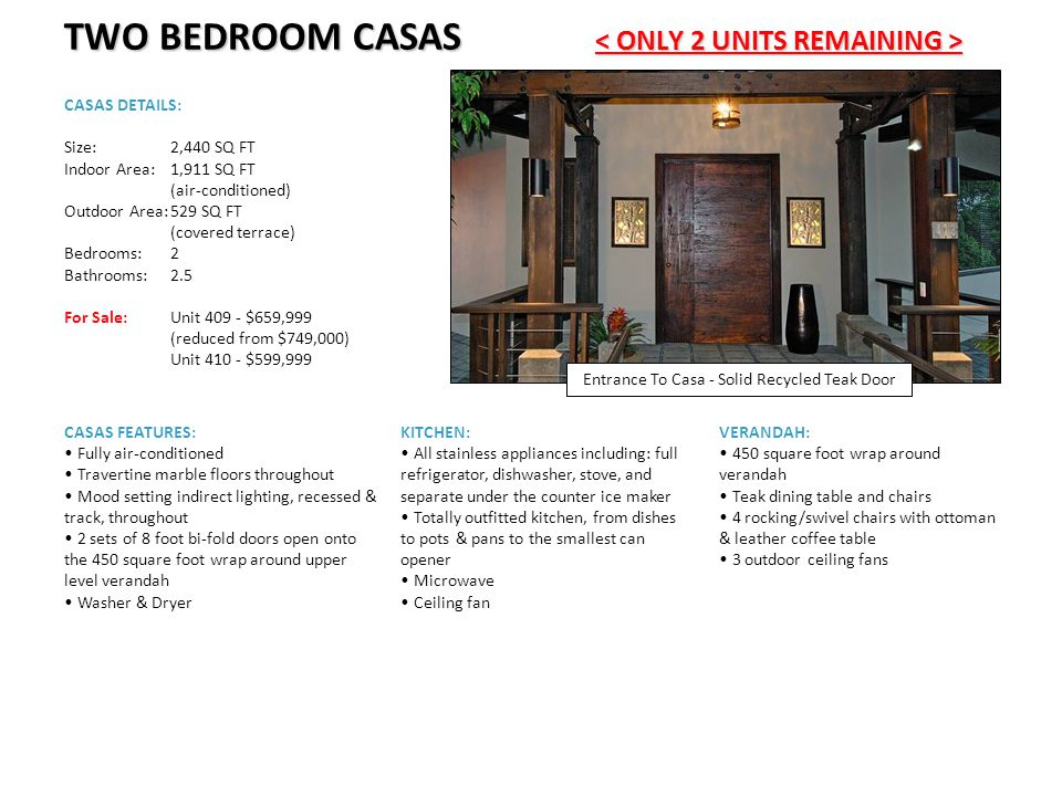 TWO BEDROOM CASAS TWO BEDROOM CASAS CASAS DETAILS: Size:2,440 SQ FT Indoor Area:1,911 SQ FT (air-conditioned) Outdoor Area:529 SQ FT (covered terrace) Bedrooms:2 Bathrooms:2.5 For Sale: Unit 409 - $659,999 (reduced from $749,000) Unit 410 - $599,999 KITCHEN: All stainless appliances including: full refrigerator, dishwasher, stove, and separate under the counter ice maker Totally outfitted kitchen, from dishes to pots & pans to the smallest can opener Microwave Ceiling fan VERANDAH: 450 square foot wrap around verandah Teak dining table and chairs 4 rocking/swivel chairs with ottoman & leather coffee table 3 outdoor ceiling fans CASAS FEATURES: Fully air-conditioned Travertine marble floors throughout Mood setting indirect lighting, recessed & track, throughout 2 sets of 8 foot bi-fold doors open onto the 450 square foot wrap around upper level verandah Washer & Dryer Entrance To Casa - Solid Recycled Teak Door