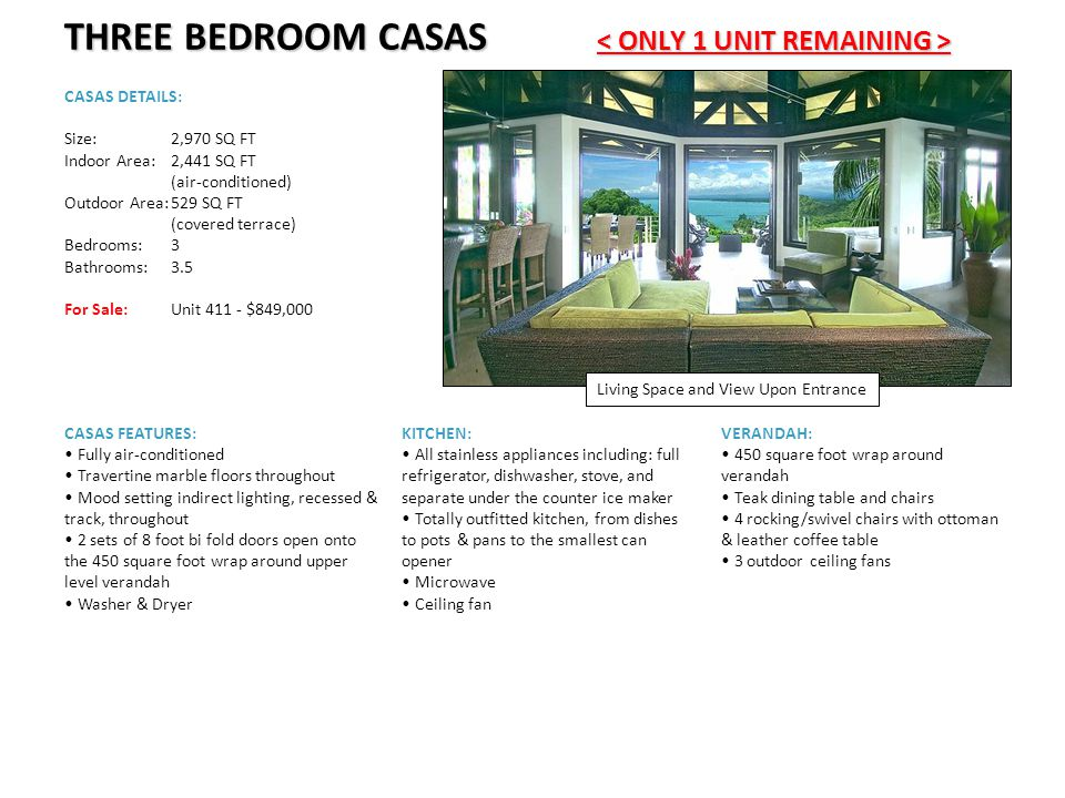THREE BEDROOM CASAS THREE BEDROOM CASAS CASAS DETAILS: Size:2,970 SQ FT Indoor Area:2,441 SQ FT (air-conditioned) Outdoor Area:529 SQ FT (covered terrace) Bedrooms:3 Bathrooms:3.5 For Sale: Unit 411 - $849,000 Living Space and View Upon Entrance KITCHEN: All stainless appliances including: full refrigerator, dishwasher, stove, and separate under the counter ice maker Totally outfitted kitchen, from dishes to pots & pans to the smallest can opener Microwave Ceiling fan VERANDAH: 450 square foot wrap around verandah Teak dining table and chairs 4 rocking/swivel chairs with ottoman & leather coffee table 3 outdoor ceiling fans CASAS FEATURES: Fully air-conditioned Travertine marble floors throughout Mood setting indirect lighting, recessed & track, throughout 2 sets of 8 foot bi fold doors open onto the 450 square foot wrap around upper level verandah Washer & Dryer