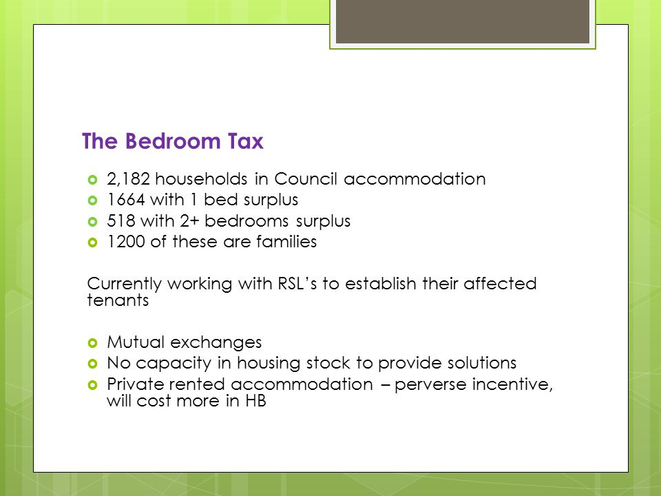The Bedroom Tax  2,182 households in Council accommodation  1664 with 1 bed surplus  518 with 2+ bedrooms surplus  1200 of these are families Currently working with RSL's to establish their affected tenants  Mutual exchanges  No capacity in housing stock to provide solutions  Private rented accommodation – perverse incentive, will cost more in HB