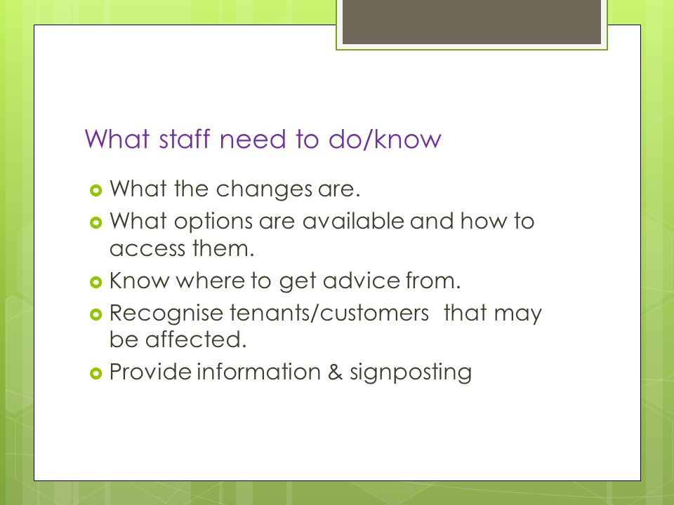 What staff need to do/know  What the changes are.
