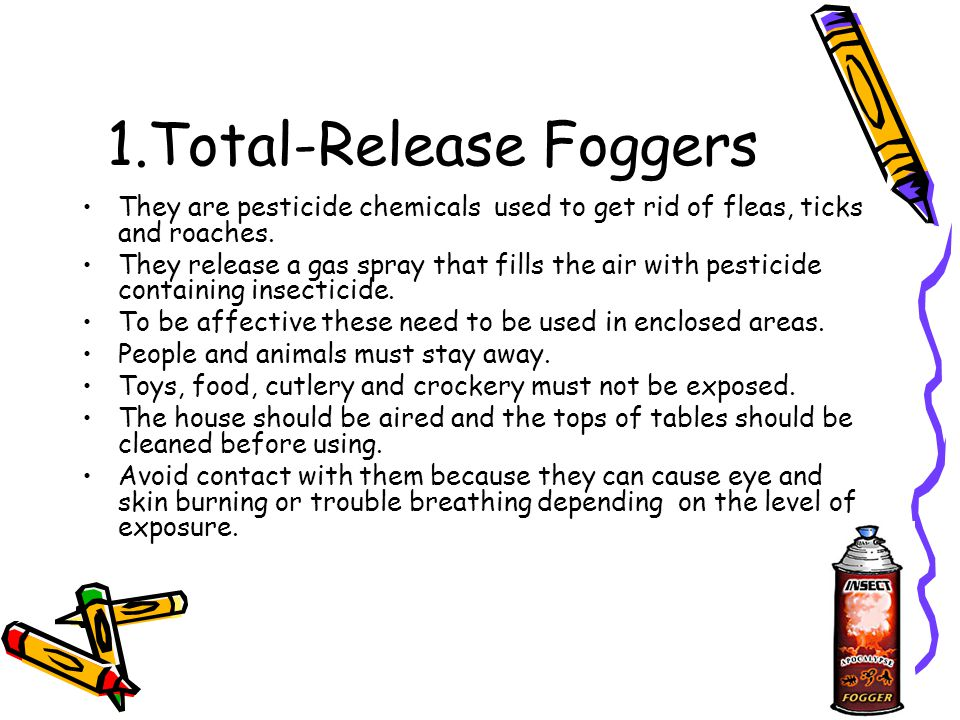 1.Total-Release Foggers They are pesticide chemicals used to get rid of fleas, ticks and roaches.