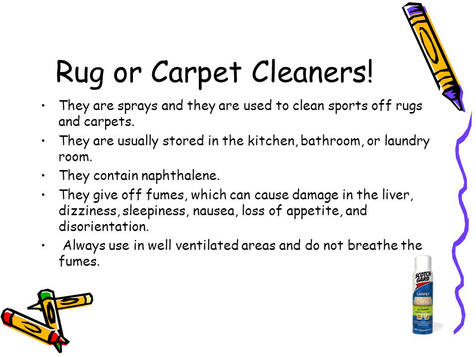 Rug or Carpet Cleaners! They are sprays and they are used to clean sports off rugs and carpets. They are usually stored in the kitchen, bathroom, or l