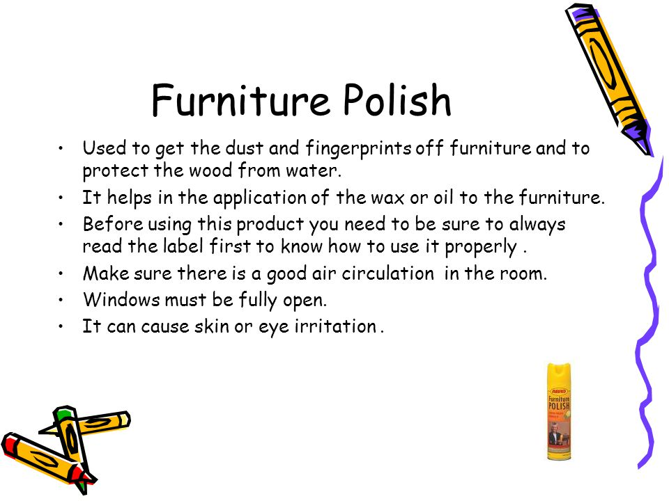 Furniture Polish Used to get the dust and fingerprints off furniture and to protect the wood from water. It helps in the application of the wax or oil