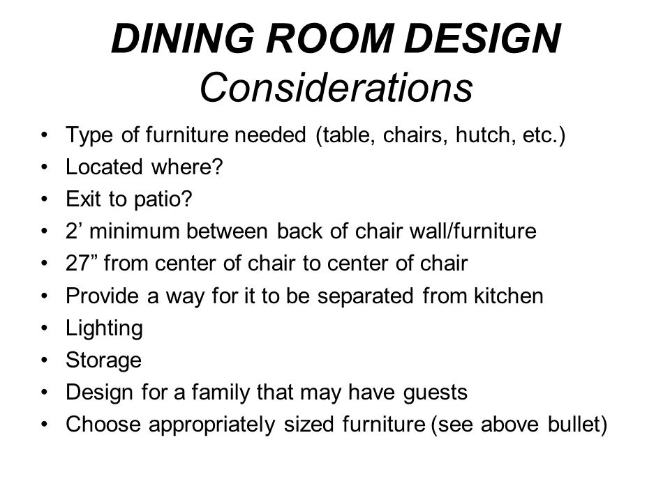 DINING ROOM DESIGN Considerations Type of furniture needed (table, chairs, hutch, etc.) Located where? Exit to patio? 2' minimum between back of chair