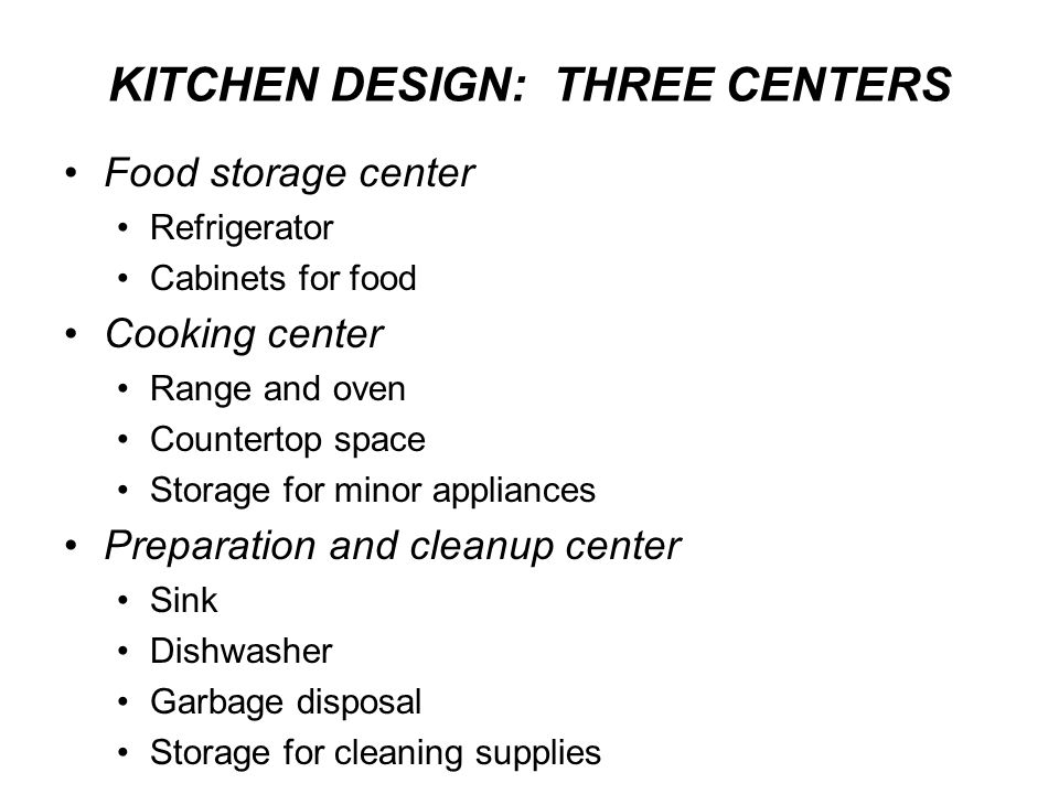 KITCHEN DESIGN: THREE CENTERS Food storage center Refrigerator Cabinets for food Cooking center Range and oven Countertop space Storage for minor appl