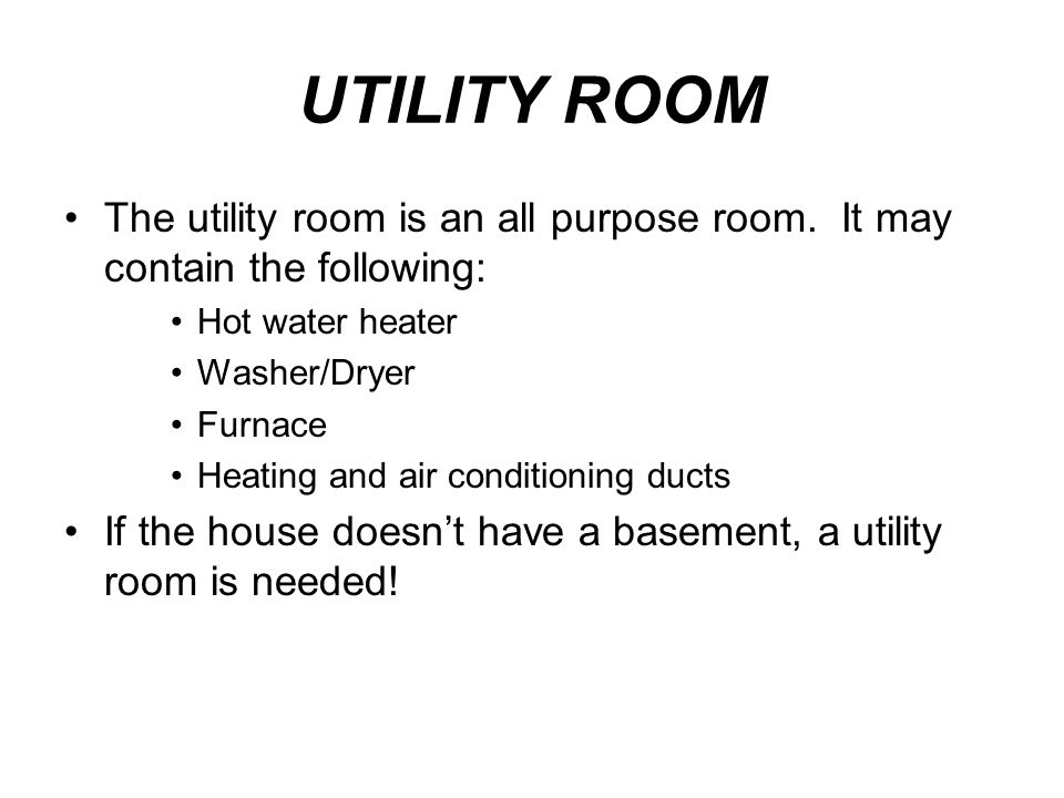 UTILITY ROOM The utility room is an all purpose room. It may contain the following: Hot water heater Washer/Dryer Furnace Heating and air conditioning