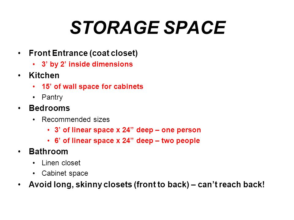 STORAGE SPACE Front Entrance (coat closet) 3' by 2' inside dimensions Kitchen 15' of wall space for cabinets Pantry Bedrooms Recommended sizes 3' of l