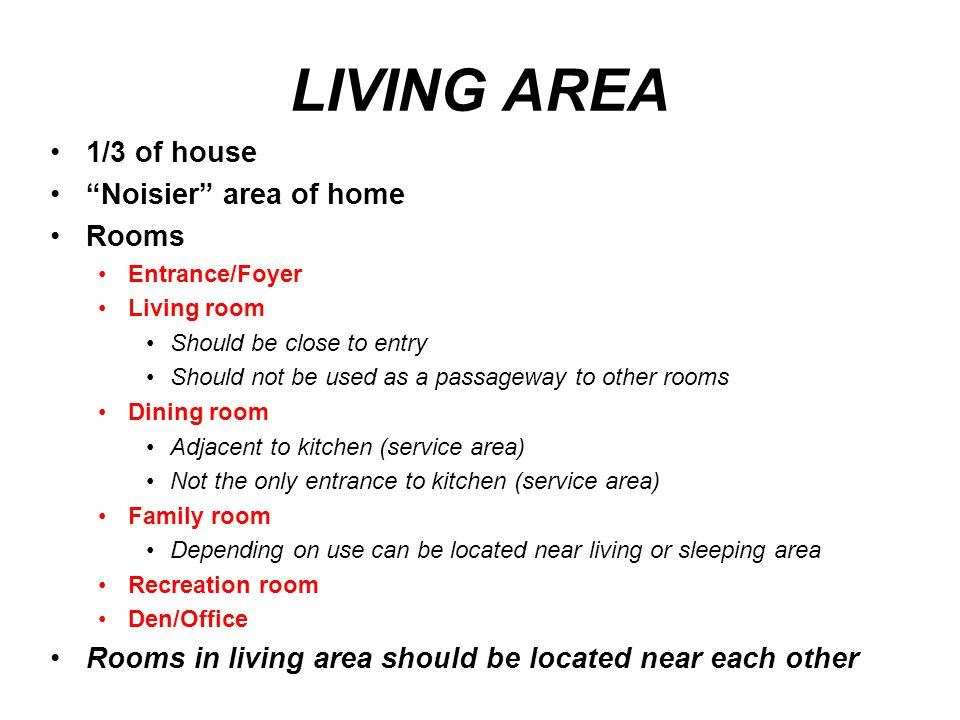 "LIVING AREA 1/3 of house ""Noisier"" area of home Rooms Entrance/Foyer Living room Should be close to entry Should not be used as a passageway to other"