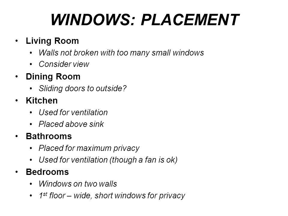 WINDOWS: PLACEMENT Living Room Walls not broken with too many small windows Consider view Dining Room Sliding doors to outside? Kitchen Used for venti