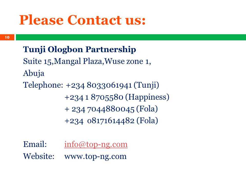 Please Contact us: Tunji Ologbon Partnership Suite 15,Mangal Plaza,Wuse zone 1, Abuja Telephone: +234 8033061941 (Tunji) +234 1 8705580 (Happiness) + 234 7044880045 (Fola) +234 o8171614482 (Fola) Email: info@top-ng.cominfo@top-ng.com Website: www.top-ng.com 10
