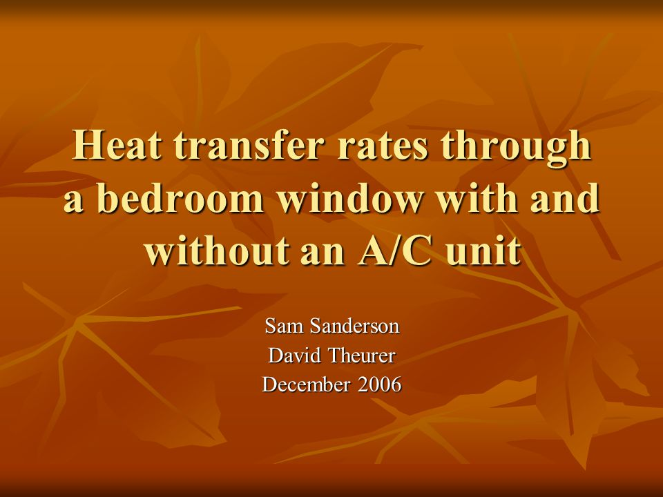 Heat transfer rates through a bedroom window with and without an A/C unit Sam Sanderson David Theurer December 2006