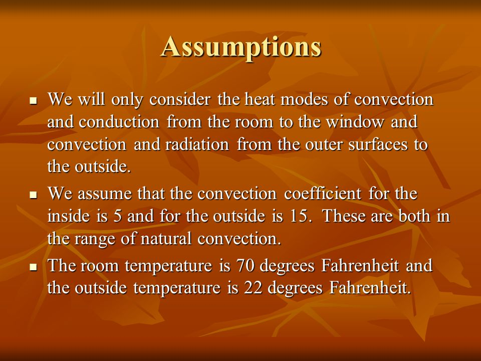 Assumptions We will only consider the heat modes of convection and conduction from the room to the window and convection and radiation from the outer surfaces to the outside.