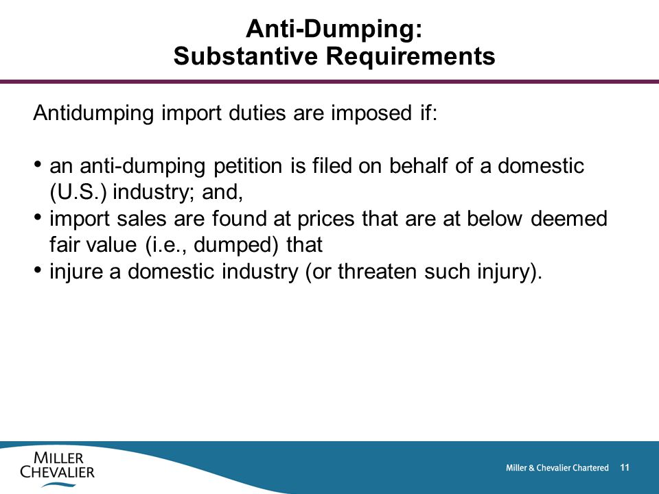 11 Anti-Dumping: Substantive Requirements Antidumping import duties are imposed if: an anti-dumping petition is filed on behalf of a domestic (U.S.) industry; and, import sales are found at prices that are at below deemed fair value (i.e., dumped) that injure a domestic industry (or threaten such injury).