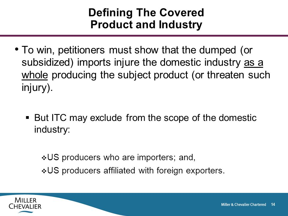 14 Defining The Covered Product and Industry To win, petitioners must show that the dumped (or subsidized) imports injure the domestic industry as a whole producing the subject product (or threaten such injury).