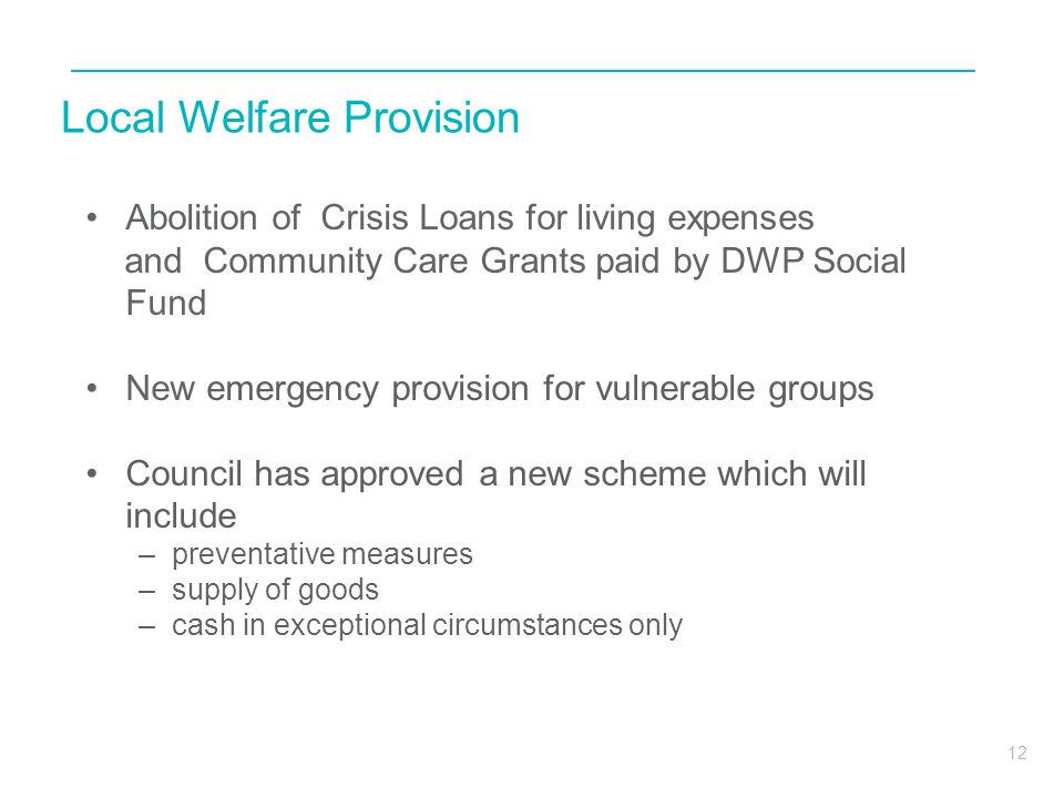 12 Local Welfare Provision Abolition of Crisis Loans for living expenses and Community Care Grants paid by DWP Social Fund New emergency provision for
