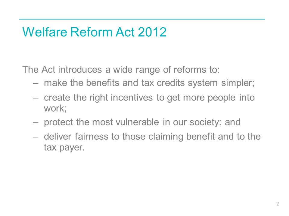 2 Welfare Reform Act 2012 The Act introduces a wide range of reforms to: –make the benefits and tax credits system simpler; –create the right incentiv