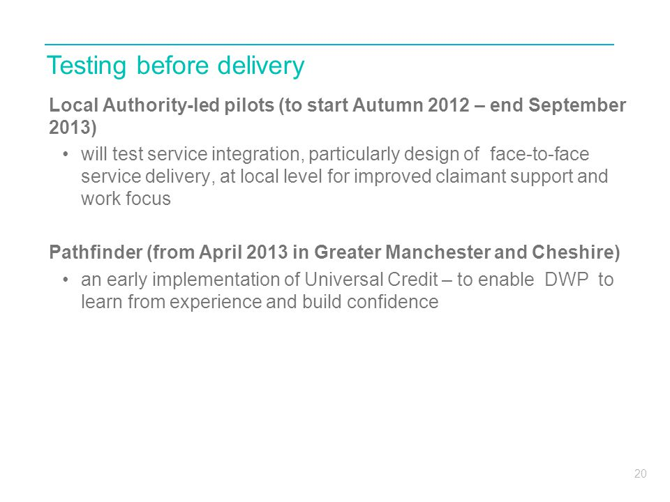 20 Local Authority-led pilots (to start Autumn 2012 – end September 2013) will test service integration, particularly design of face-to-face service d