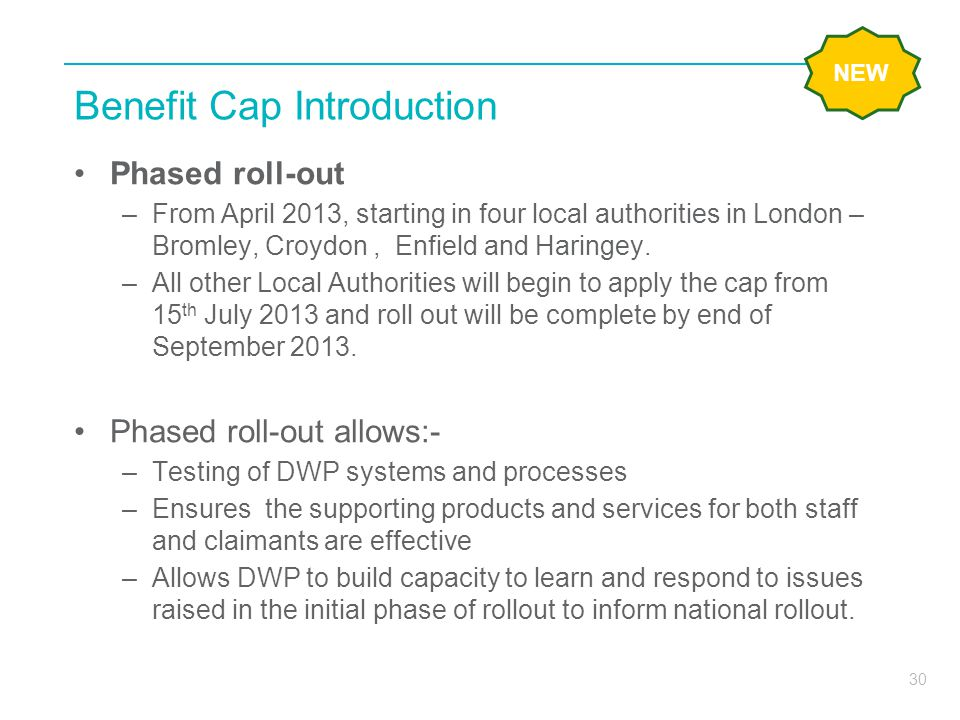 30 Benefit Cap Introduction Phased roll-out –From April 2013, starting in four local authorities in London – Bromley, Croydon, Enfield and Haringey. –