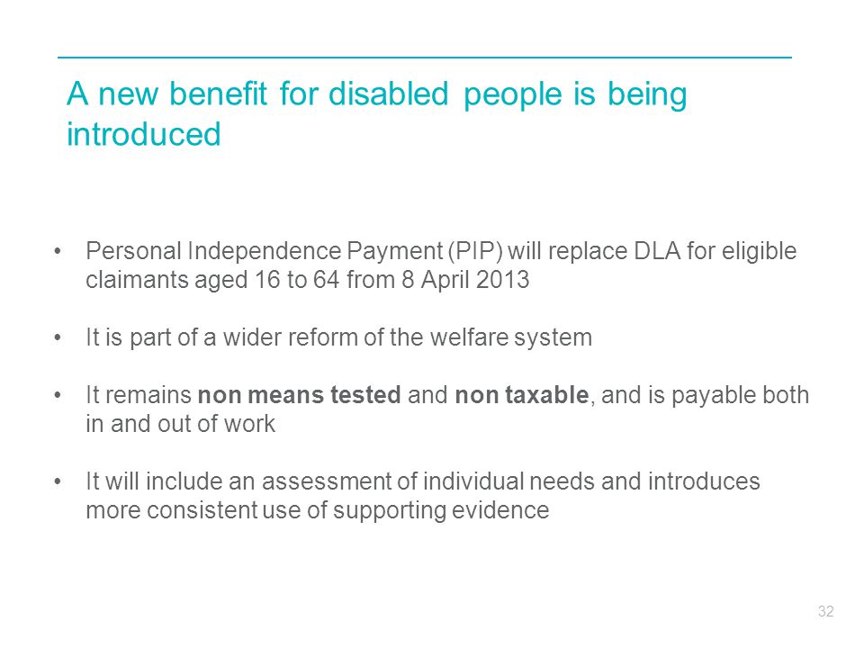 32 A new benefit for disabled people is being introduced Personal Independence Payment (PIP) will replace DLA for eligible claimants aged 16 to 64 fro