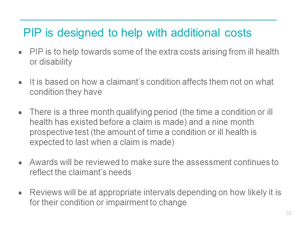 33 PIP is designed to help with additional costs  PIP is to help towards some of the extra costs arising from ill health or disability  It is based