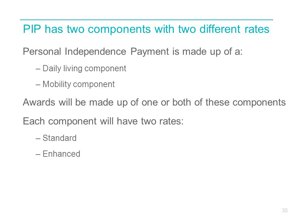 35 PIP has two components with two different rates Personal Independence Payment is made up of a: – Daily living component – Mobility component Awards