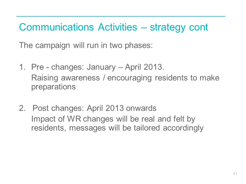 41 Communications Activities – strategy cont The campaign will run in two phases: 1.Pre - changes: January – April 2013. Raising awareness / encouragi