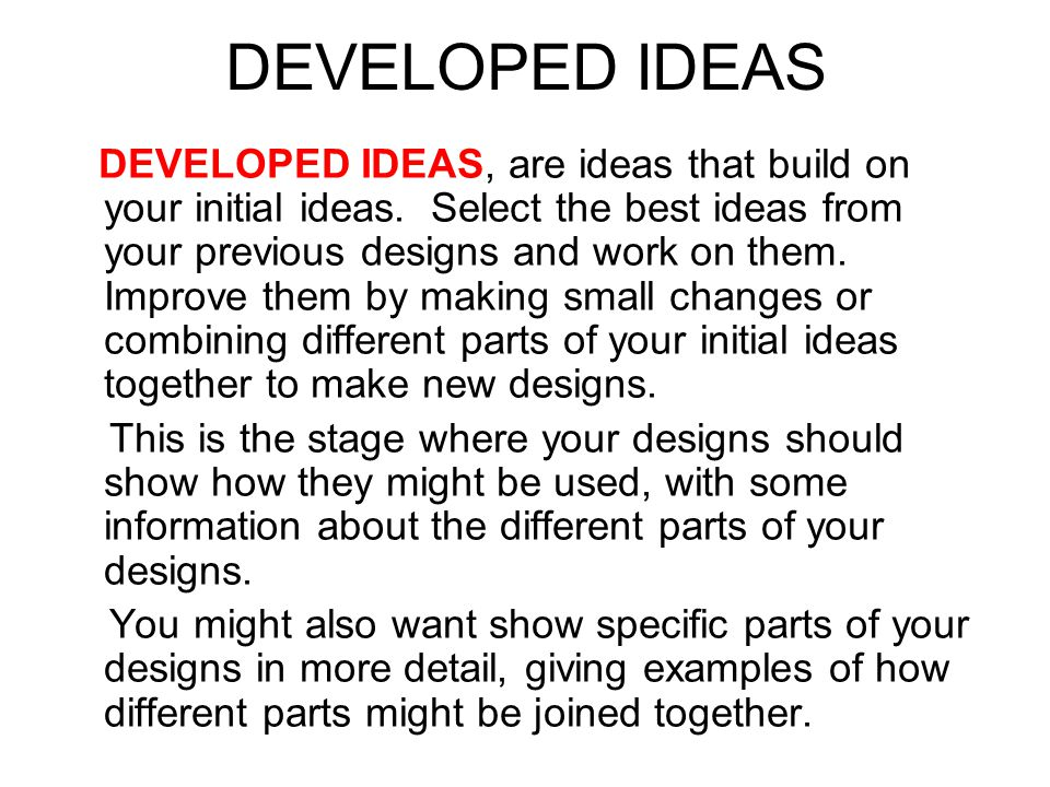 DEVELOPED IDEAS DEVELOPED IDEAS, are ideas that build on your initial ideas.