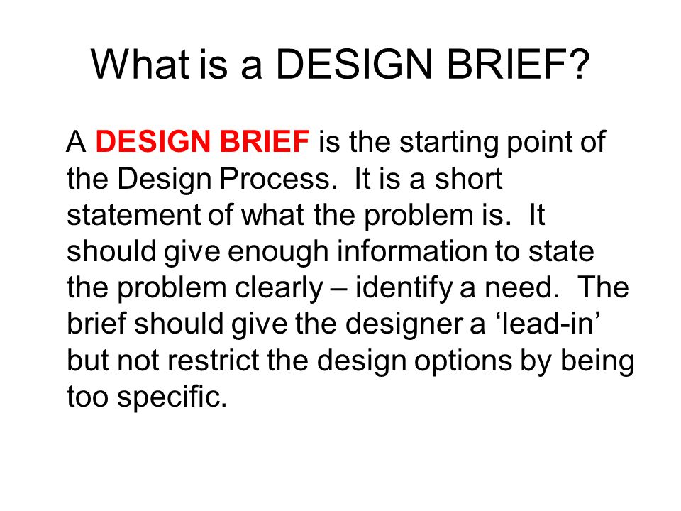 What is a DESIGN BRIEF. A DESIGN BRIEF is the starting point of the Design Process.