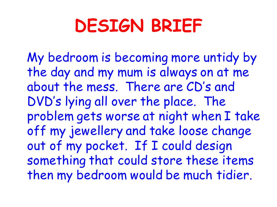 DESIGN BRIEF My bedroom is becoming more untidy by the day and my mum is always on at me about the mess.