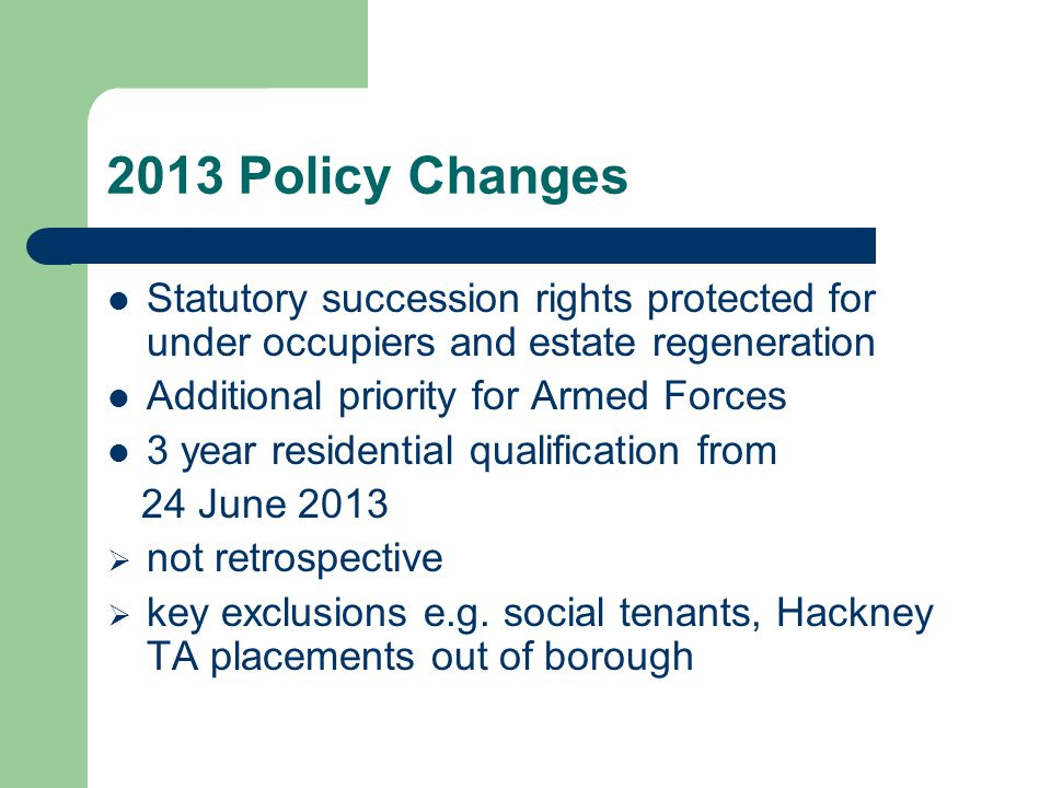 2013 Policy Changes Statutory succession rights protected for under occupiers and estate regeneration Additional priority for Armed Forces 3 year residential qualification from 24 June 2013  not retrospective  key exclusions e.g.