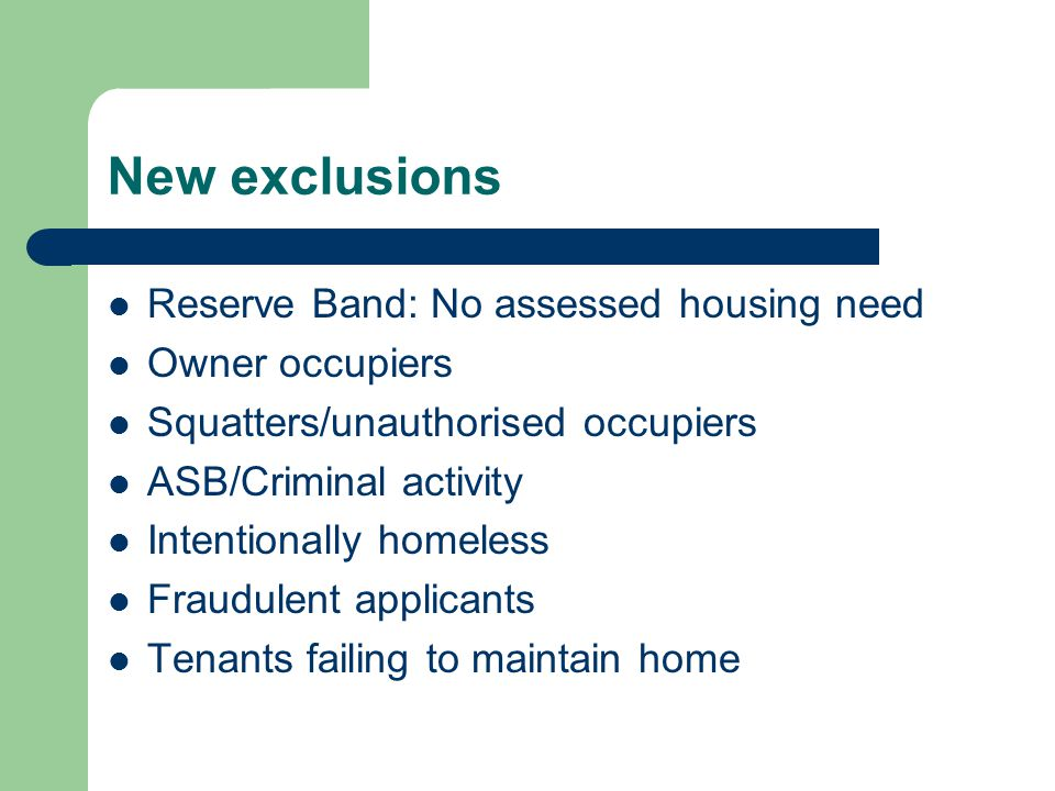 New exclusions Reserve Band: No assessed housing need Owner occupiers Squatters/unauthorised occupiers ASB/Criminal activity Intentionally homeless Fraudulent applicants Tenants failing to maintain home