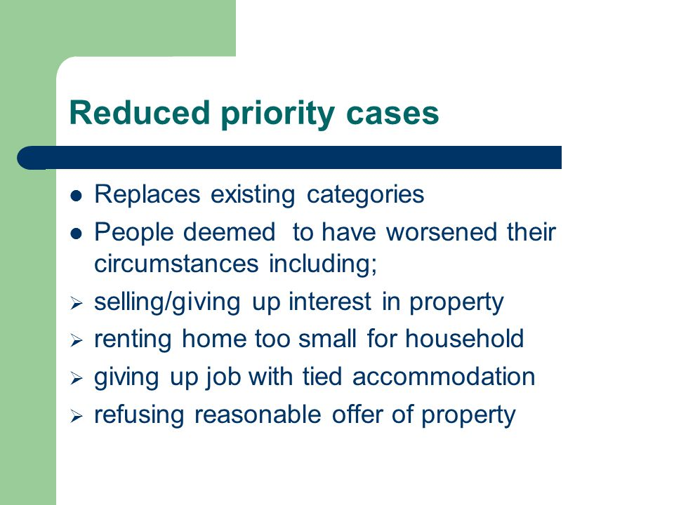 Reduced priority cases Replaces existing categories People deemed to have worsened their circumstances including;  selling/giving up interest in property  renting home too small for household  giving up job with tied accommodation  refusing reasonable offer of property
